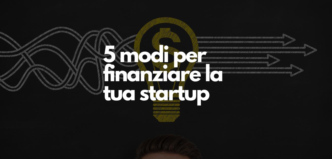 5 Modi per finanziare la tua Startup